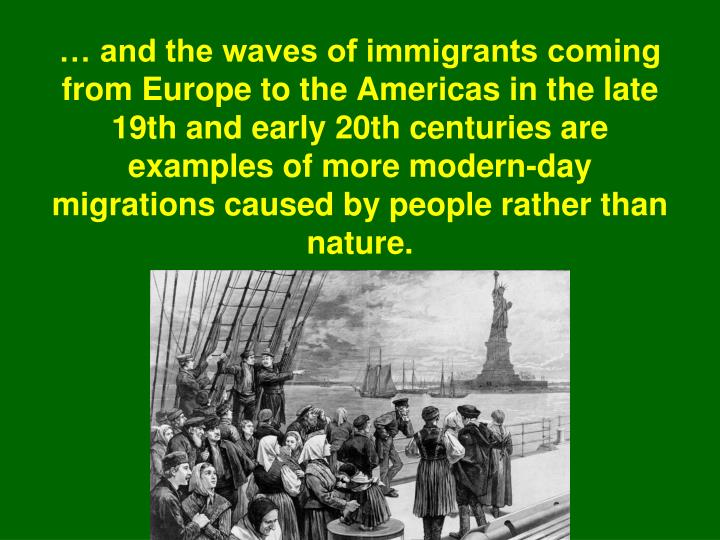 … and the waves of immigrants coming from Europe to the Americas in the late 19th and early 20th centuries are examples of more modern-day migrations caused by people rather than nature.