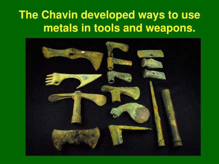 The Chavin developed ways to use metals in tools and weapons.