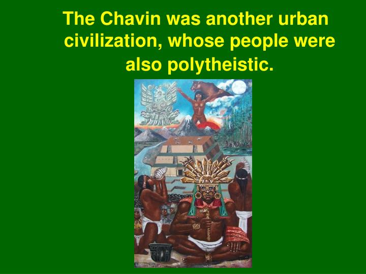 The Chavin was another urban civilization, whose people were also polytheistic.