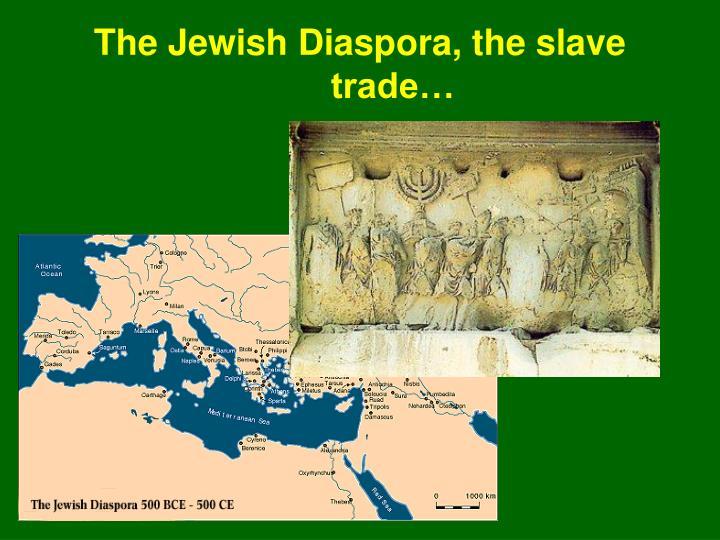 The Jewish Diaspora, the slave trade…