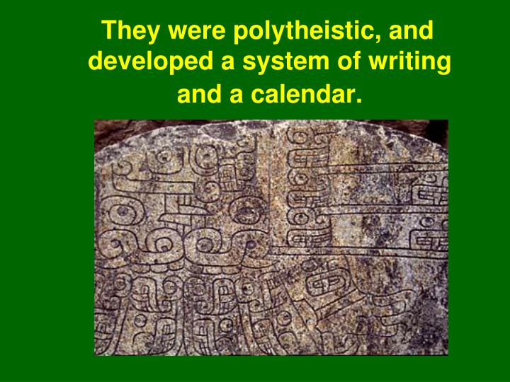 They were polytheistic, and developed a system of writing and a calendar.