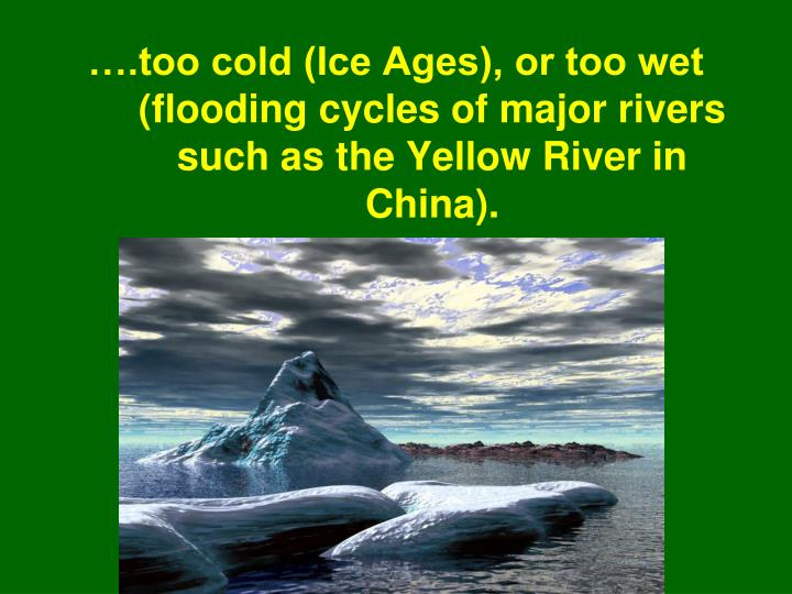 ….too cold (Ice Ages), or too wet (flooding cycles of major rivers such as the Yellow River in China).