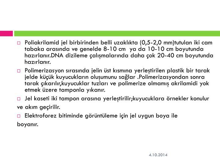 Poliakrilamid jel birbirinden belli uzaklıkta (0,5-2,0 mm)tutulan iki cam tabaka arasında ve genelde 8-10 cm  ya da 10-10 cm boyutunda hazırlanır.DNA dizileme çalışmalarında daha çok 20-40 cm boyutunda hazırlanır.