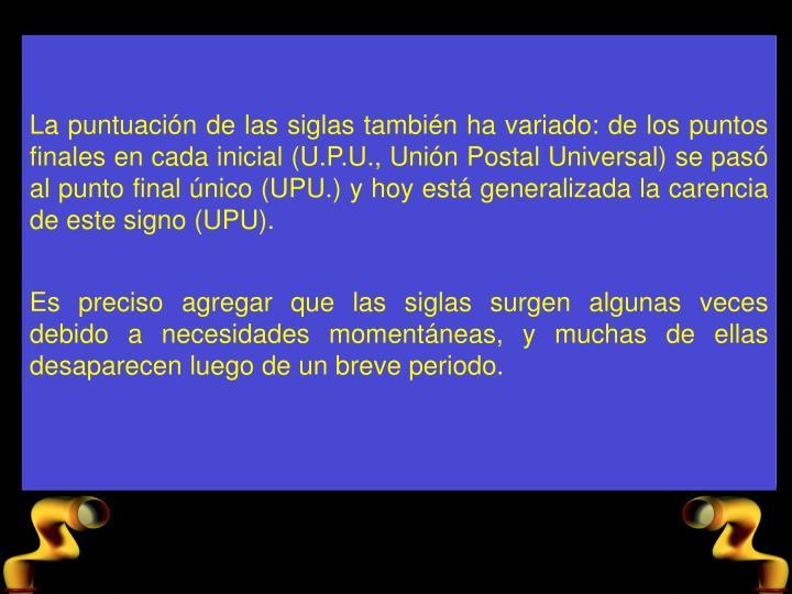 La puntuacin de las siglas tambin ha variado: de los puntos finales en cada inicial (U.P.U., Unin Postal Universal) se pas al punto final nico (UPU.) y hoy est generalizada la carencia de este signo (UPU).