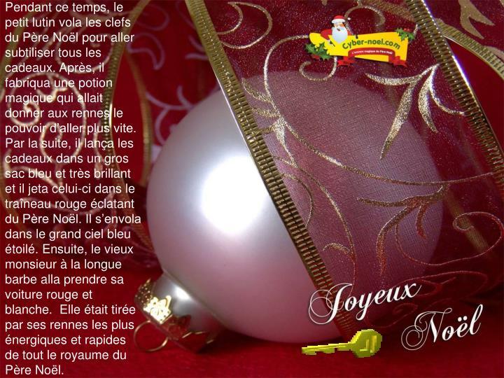 Pendant ce temps, le petit lutin vola les clefs du Père Noël pour aller subtiliser tous les cadeaux. Après, il fabriqua une potion magique qui allait donner aux rennes le pouvoir d'aller plus vite. Par la suite, il lança les cadeaux dans un gros sac bleu et très brillant et il jeta celui-ci dans le traîneau rouge éclatant du Père Noël. Il s'envola dans le grand ciel bleu étoilé. Ensuite, le vieux monsieur à la longue barbe alla prendre sa voiture rouge et blanche.  Elle était tirée par ses rennes les plus énergiques et rapides de tout le royaume du Père Noël.