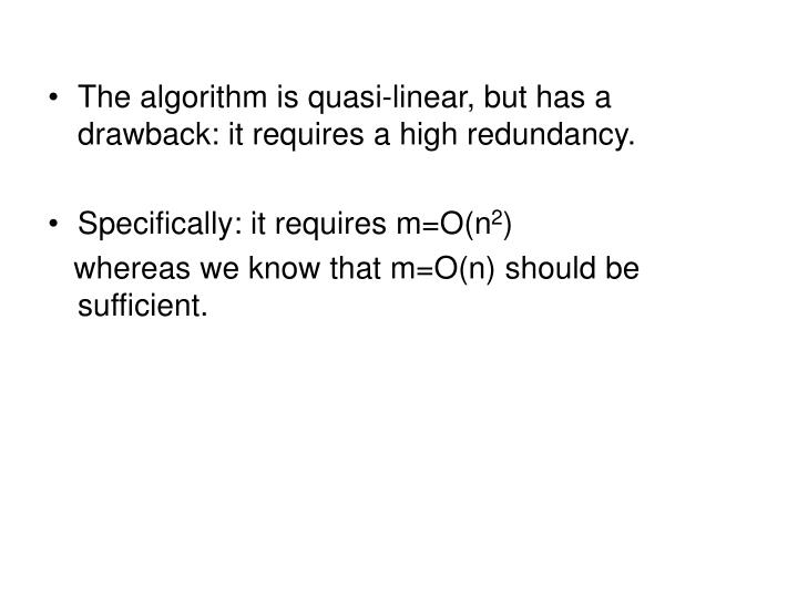 The algorithm is quasi-linear, but has a drawback: it requires a high redundancy.