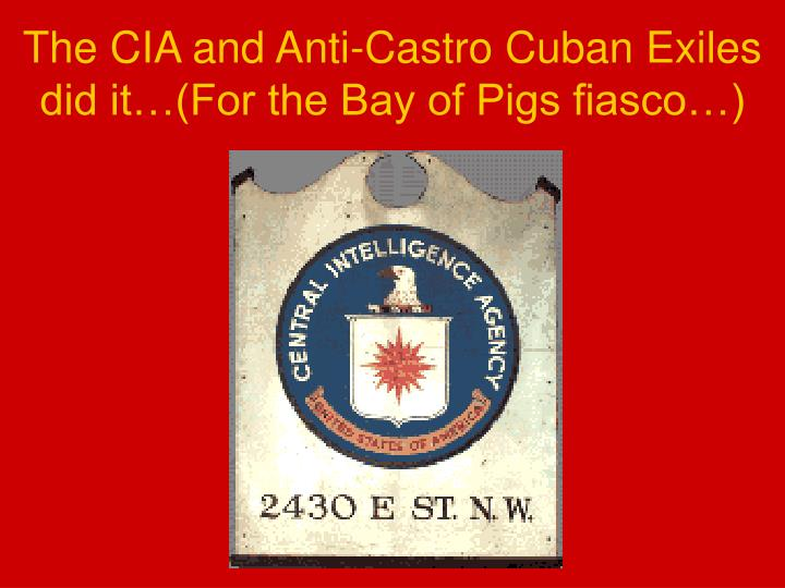 The CIA and Anti-Castro Cuban Exiles did it…(For the Bay of Pigs fiasco…)