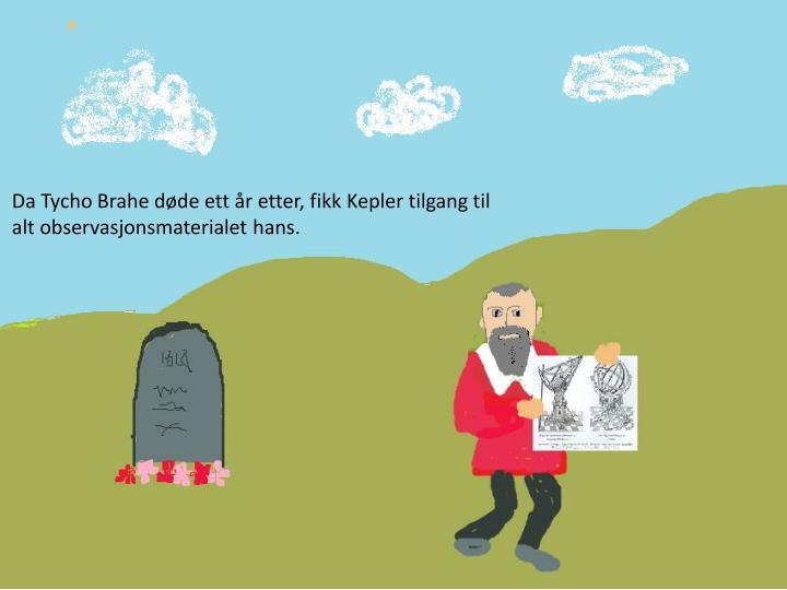 Da Tycho Brahe døde ett år etter, fikk