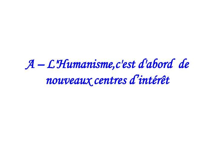 A – L'Humanisme,c'est d'abord  de nouveaux centres d'intérêt