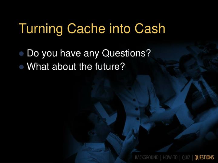 Turning Cache into Cash