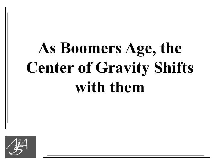 As Boomers Age, the Center of Gravity Shifts with them