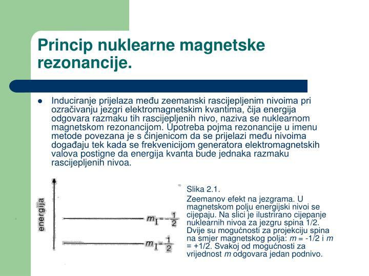 Induciranje prijelaza među zeemanski rascijepljenim nivoima pri ozračivanju jezgri elektromagnetskim kvantima, čija energija odgovara razmaku tih rascijepljenih nivo, naziva se nuklearnom magnetskom rezonancijom. Upotreba pojma rezonancije u imenu metode povezana je s činjenicom da se prijelazi među nivoima događaju tek kada se frekvenicijom generatora elektromagnetskih valova postigne da energija kvanta bude jednaka razmaku rascijepljenih nivoa.
