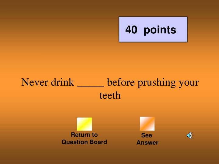 Never drink _____ before prushing your teeth