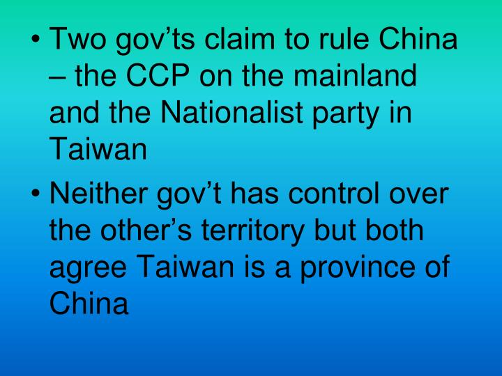 Two gov'ts claim to rule China – the CCP on the mainland and the Nationalist party in Taiwan