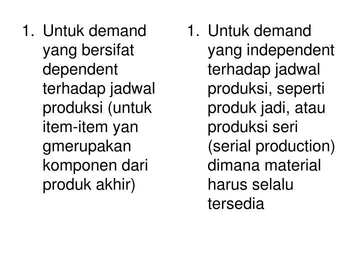 Untuk demand yang bersifat dependent terhadap jadwal produksi (untuk item-item yan gmerupakan komponen dari produk akhir)