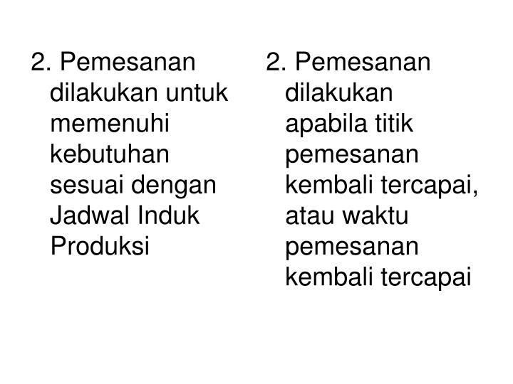 2. Pemesanan dilakukan untuk memenuhi kebutuhan sesuai dengan Jadwal Induk Produksi