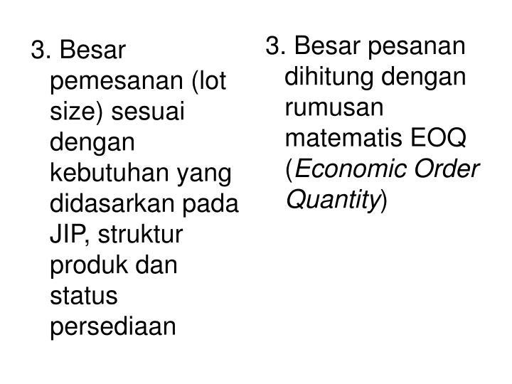 3. Besar pemesanan (lot size) sesuai dengan kebutuhan yang didasarkan pada JIP, struktur produk dan status persediaan