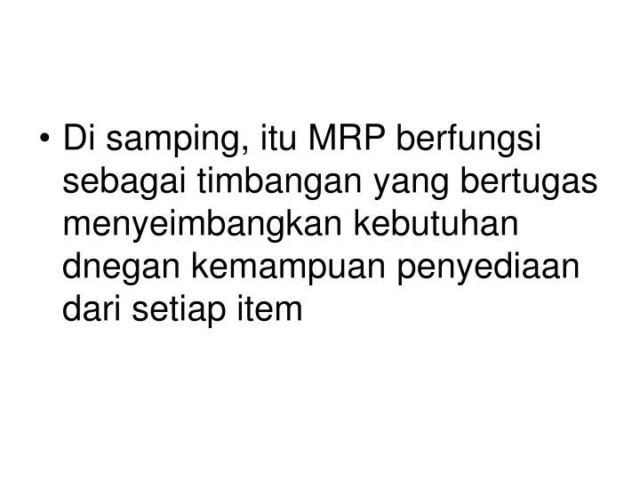 Di samping, itu MRP berfungsi sebagai timbangan yang bertugas menyeimbangkan kebutuhan dnegan kemampuan penyediaan dari setiap item