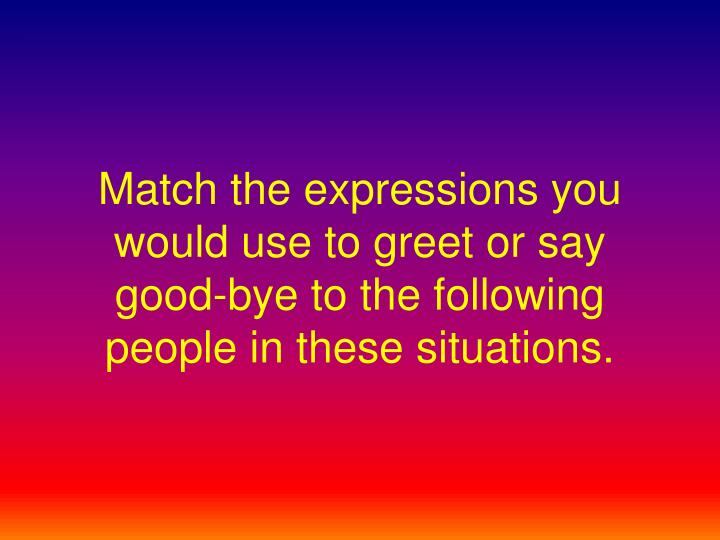Match the expressions you would use to greet or say good-bye to the following people in these situat...