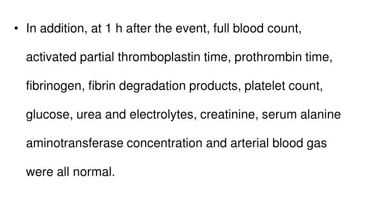 In addition, at 1 h after the event, full blood count, activated partial thromboplastin time, prothrombin time, fibrinogen, fibrin degradation products, platelet count, glucose, urea and electrolytes, creatinine, serum alanine aminotransferase concentration and arterial blood gas were all normal.