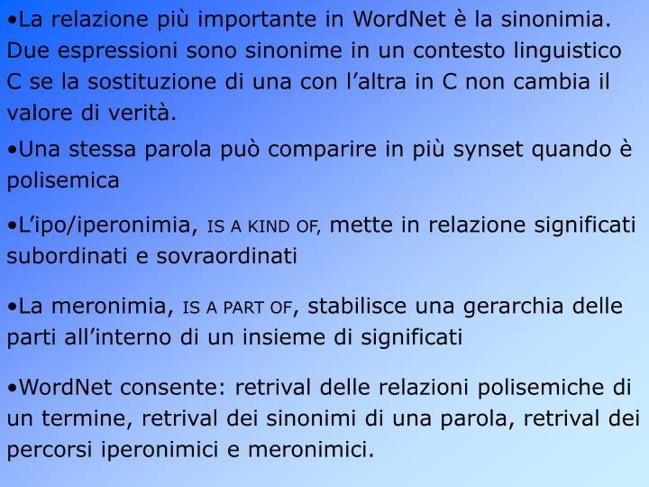 La relazione più importante in WordNet è la sinonimia. Due espressioni sono sinonime in un contesto linguistico C se la sostituzione di una con l'altra in C non cambia il valore di verità.