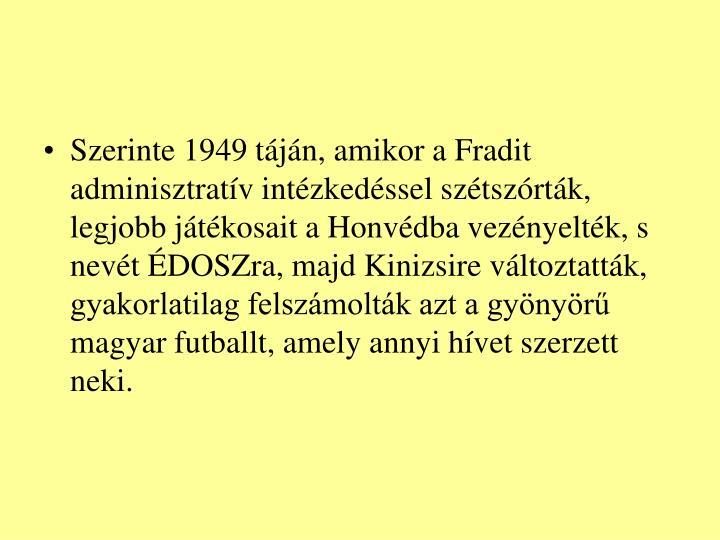 Szerinte 1949 tjn, amikor a Fradit adminisztratv intzkedssel sztszrtk, legjobb jtkosait a Honvdba veznyeltk, s nevt DOSZra, majd Kinizsire vltoztattk, gyakorlatilag felszmoltk azt a gynyr magyar futballt, amely annyi hvet szerzett neki.