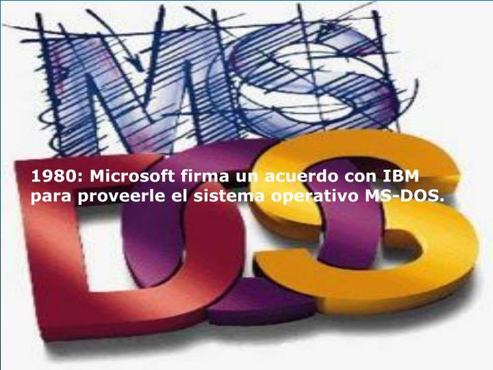1980: Microsoft firma un acuerdo con IBM para proveerle el sistema operativo MS-DOS.
