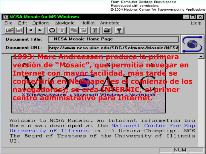 """1993: Marc Andreessen produce la primera versión de """"Mosaic"""", que permitía navegar en Internet con mayor facilidad, más tarde se convertiría en Netscape (es el comienzo de los navegadores); se crea INTERNIC, el primer centro administrativo para Internet."""