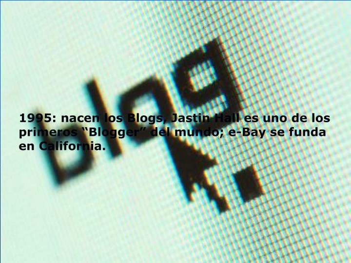 """1995: nacen los Blogs, Jastin Hall es uno de los primeros """"Blogger"""" del mundo; e-Bay se funda en California."""