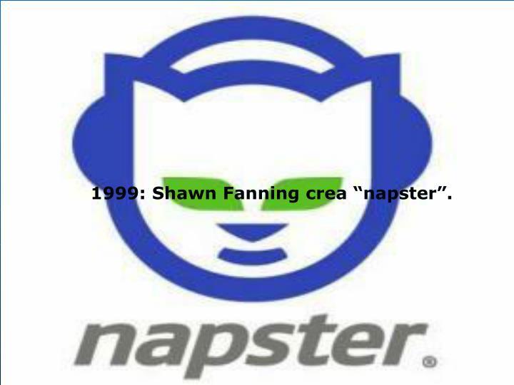"1999: Shawn Fanning crea ""napster""."
