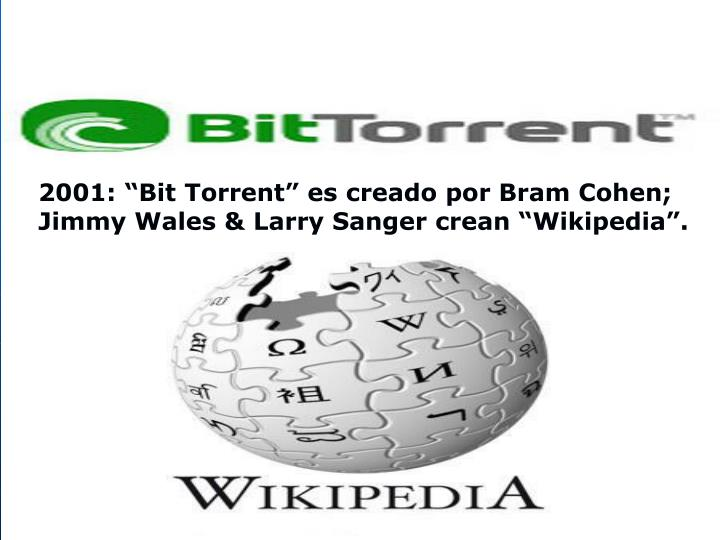 "2001: ""Bit Torrent"" es creado por Bram Cohen; Jimmy Wales & Larry Sanger crean ""Wikipedia""."