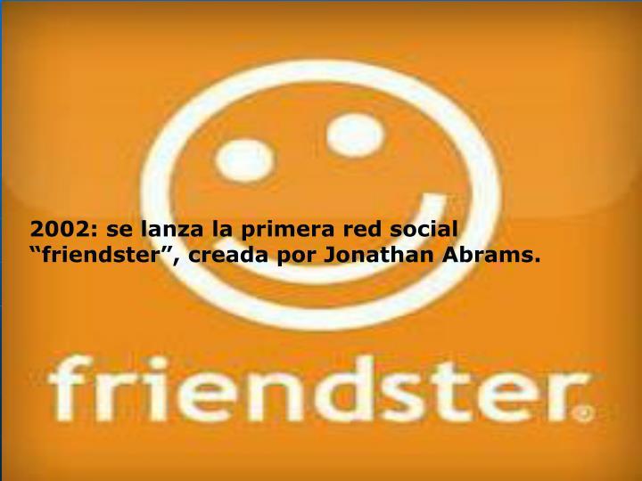 """2002: se lanza la primera red social """"friendster"""", creada por Jonathan Abrams."""