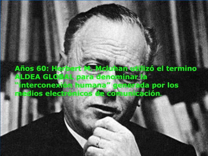 """Años 60: Herbert M. Mcluhan utilizó el termino ALDEA GLOBAL para denominar la """"interconexión humana"""" generada por los medios electrónicos de comunicación"""
