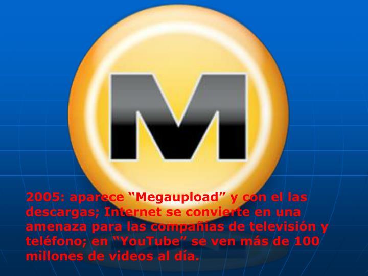"""2005: aparece """"Megaupload"""" y con el las descargas; Internet se convierte en una amenaza para las compañías de televisión y teléfono; en """"YouTube"""" se ven más de 100 millones de videos al día."""