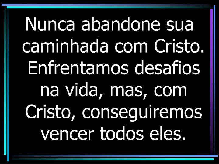 Nunca abandone sua caminhada com Cristo. Enfrentamos desafios na vida, mas, com Cristo, conseguiremos vencer todos eles.