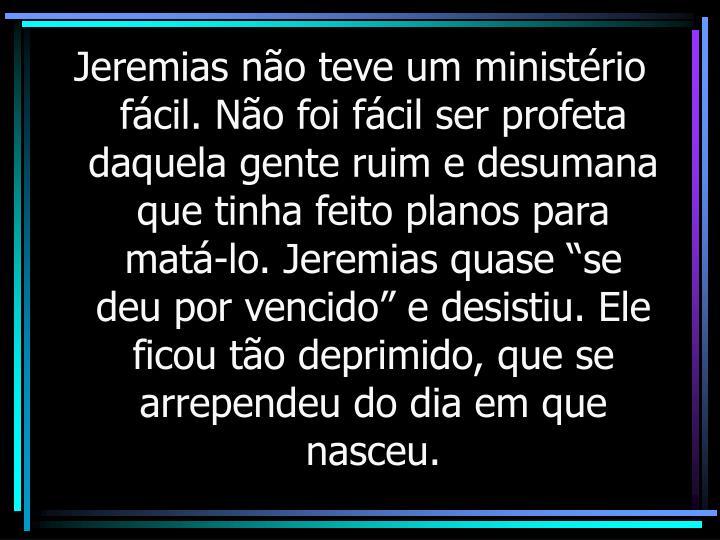 """Jeremias não teve um ministério fácil. Não foi fácil ser profeta daquela gente ruim e desumana que tinha feito planos para matá-lo. Jeremias quase """"se deu por vencido"""" e desistiu. Ele ficou tão deprimido, que se arrependeu do dia em que nasceu."""