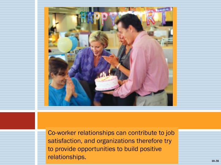 Co-worker relationships can contribute to job satisfaction, and organizations therefore try to provide opportunities to build positive relationships.