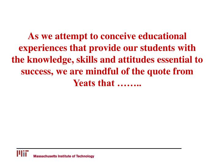 As we attempt to conceive educational experiences that provide our students with the knowledge, skills and attitudes essential to success, we are mindful of the quote from Yeats that ……..