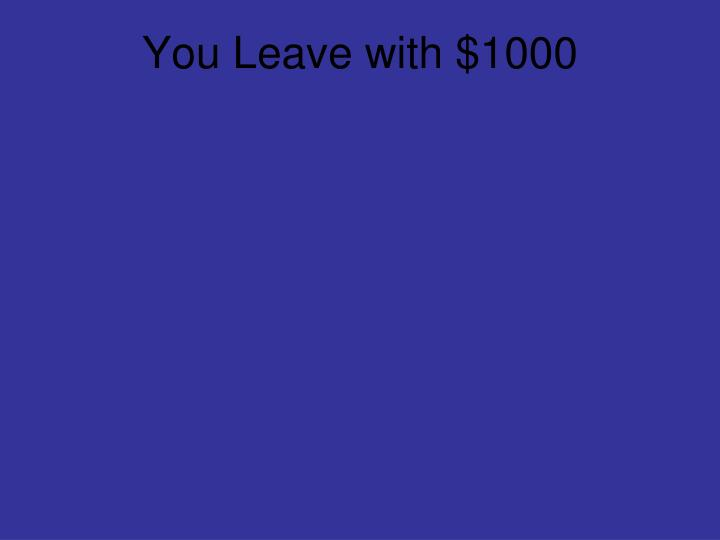 You Leave with $1000