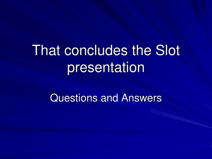 That concludes the Slot presentation