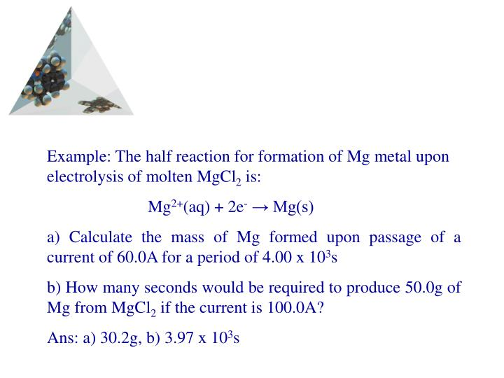 Example: The half reaction for formation of Mg metal upon electrolysis of molten MgCl