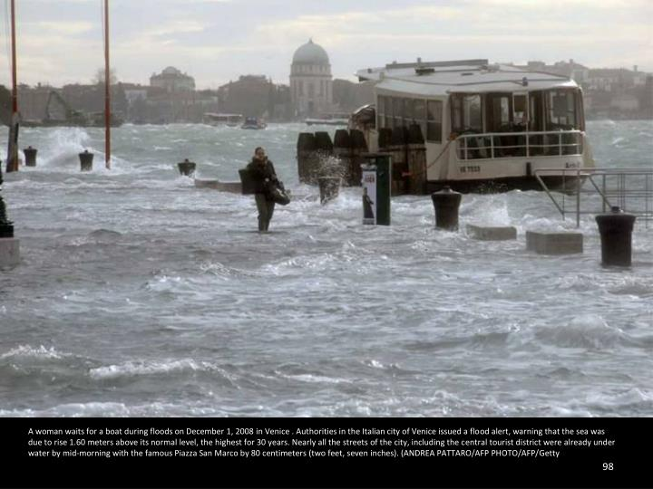 A woman waits for a boat during floods on December 1, 2008 in Venice . Authorities in the Italian city of Venice issued a flood alert, warning that the sea was due to rise 1.60 meters above its normal level, the highest for 30 years. Nearly all the streets of the city, including the central tourist district were already under water by mid-morning with the famous Piazza San Marco by 80 centimeters (two feet, seven inches). (ANDREA PATTARO/AFP PHOTO/AFP/Getty