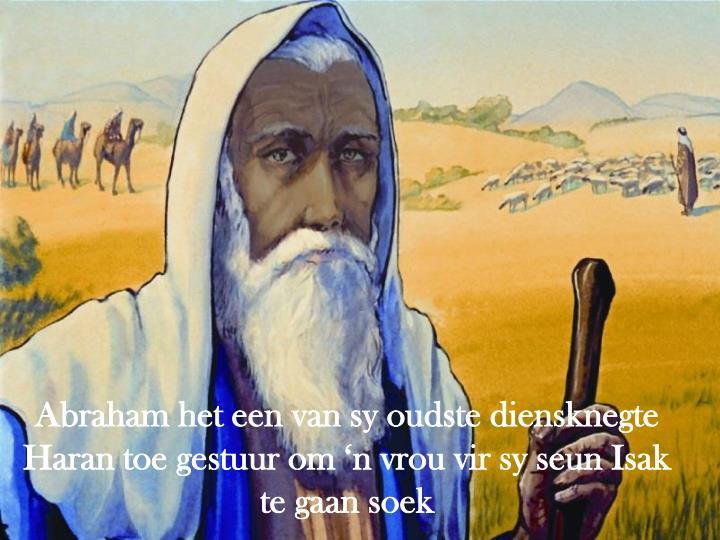 Abraham het een van sy oudste diensknegte  Haran toe gestuur om 'n vrou vir sy seun Isak te gaan soek