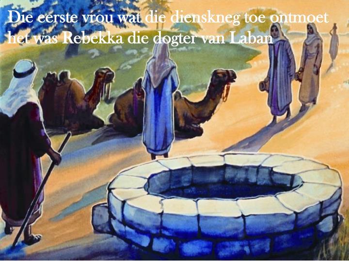 Die eerste vrou wat die dienskneg toe ontmoet het was Rebekka die dogter van Laban