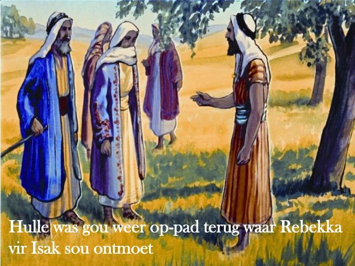 Hulle was gou weer op-pad terug waar Rebekka vir Isak sou ontmoet