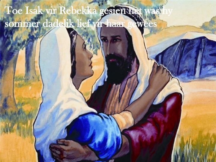 Toe Isak vir Rebekka gesien het was hy sommer dadelik lief vir haar gewees