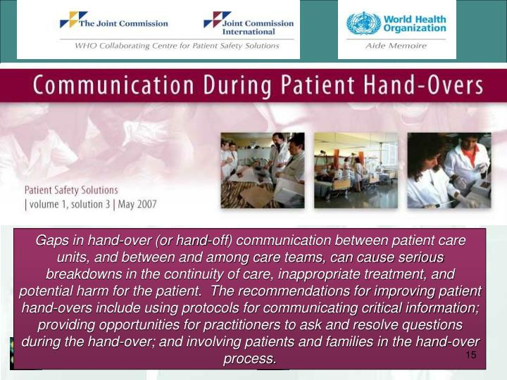 Gaps in hand-over (or hand-off) communication between patient care units, and between and among care teams, can cause serious breakdowns in the continuity of care, inappropriate treatment, and potential harm for the patient.  The recommendations for improving patient hand-overs include using protocols for communicating critical information; providing opportunities for practitioners to ask and resolve questions during the hand-over; and involving patients and families in the hand-over process.