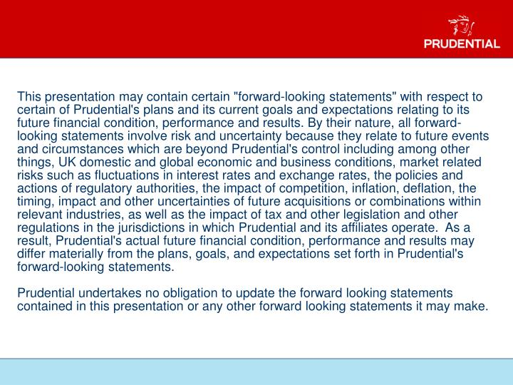 "This presentation may contain certain ""forward-looking statements"" with respect to certain of Prudential's plans and its current goals and expectations relating to its future financial condition, performance and results. By their nature, all forward-looking statements involve risk and uncertainty because they relate to future events and circumstances which are beyond Prudential's control including among other things, UK domestic and global economic and business conditions, market related risks such as fluctuations in interest rates and exchange rates, the policies and actions of regulatory authorities, the impact of competition, inflation, deflation, the timing, impact and other uncertainties of future acquisitions or combinations within relevant industries, as well as the impact of tax and other legislation and other regulations in the jurisdictions in which Prudential and its affiliates operate.  As a result, Prudential's actual future financial condition, performance and results may differ materially from the plans, goals, and expectations set forth in Prudential's forward-looking statements."