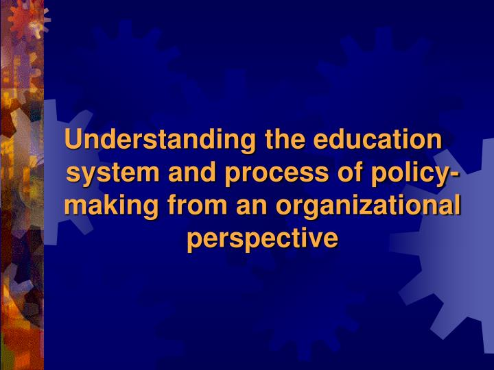 Understanding the education system and process of policy-making from an organizational perspective