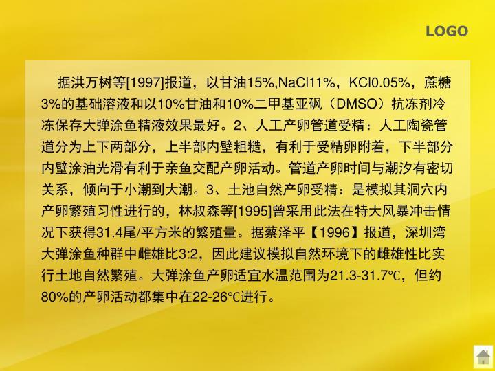 据洪万树等[1997]报道,以甘油15%,NaCl11%,KCl0.05%,蔗糖3%的基础溶液和以10%甘油和10%二甲基亚砜(DMSO)抗冻剂冷冻保存大弹涂鱼精液效果最好。2、人工产卵管道受精:人工陶瓷管道分为上下两部分,上半部内壁粗糙,有利于受精卵附着,下半部分内壁涂油光滑有利于亲鱼交配产卵活动。管道产卵时间与潮汐有密切关系,倾向于小潮到大潮。3、土池自然产卵受精:是模拟其洞穴内产卵繁殖习性进行的,林叔森等[1995]曾采用此法在特大风暴冲击情况下获得31.4尾/平方米的繁殖量。据蔡泽平【1996】报道,深圳湾大弹涂鱼种群中雌雄比3:2,因此建议模拟自然环境下的雌雄性比实行土地自然繁殖。大弹涂鱼产卵适宜水温范围为21.3-31.7℃,但约80%的产卵活动都集中在22-26℃进行。